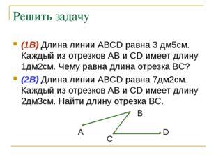 Решить задачу (1В) Длина линии АВСD равна 3 дм5см. Каждый из отрезков АВ и СD