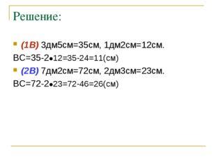 Решение: (1В) 3дм5см=35см, 1дм2см=12см. ВС=35-2●12=35-24=11(см) (2В) 7дм2см=7