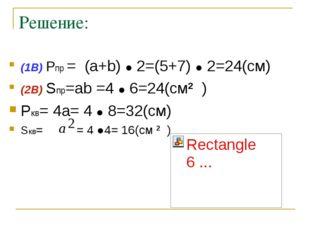 Решение: (1В) Pпр = (a+b) ● 2=(5+7) ● 2=24(см) (2В) Sпр=ab =4 ● 6=24(см2 ) Pк