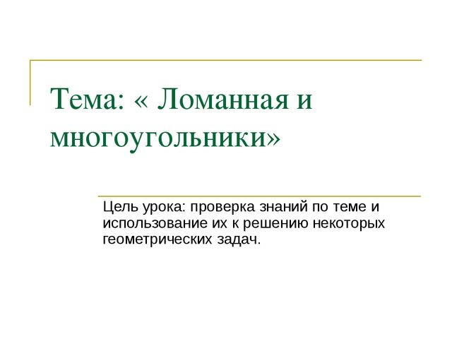 Тема: « Ломанная и многоугольники» Цель урока: проверка знаний по теме и испо...