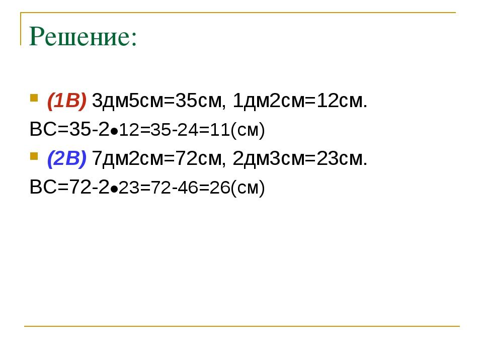 Решение: (1В) 3дм5см=35см, 1дм2см=12см. ВС=35-2●12=35-24=11(см) (2В) 7дм2см=7...