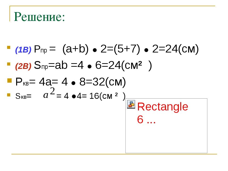 Решение: (1В) Pпр = (a+b) ● 2=(5+7) ● 2=24(см) (2В) Sпр=ab =4 ● 6=24(см2 ) Pк...