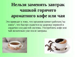 Нельзя заменять завтрак чашкой горячего ароматногокофе или чая Это приведет