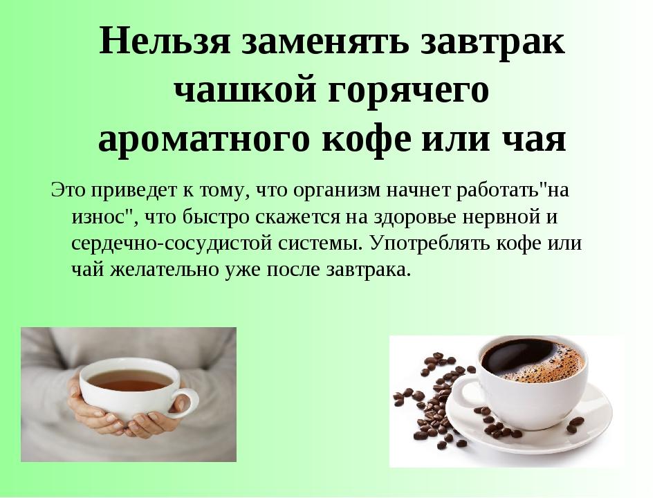 Нельзя заменять завтрак чашкой горячего ароматногокофе или чая Это приведет...