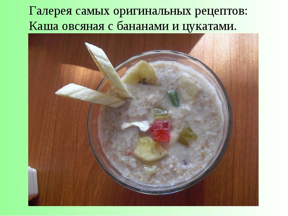 Галерея самых оригинальных рецептов: Каша овсяная с бананами и цукатами.