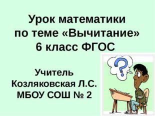 Учитель Козляковская Л.С. МБОУ СОШ № 2 Урок математики по теме «Вычитание» 6