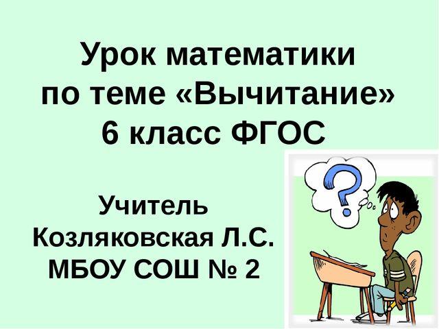 Учитель Козляковская Л.С. МБОУ СОШ № 2 Урок математики по теме «Вычитание» 6...