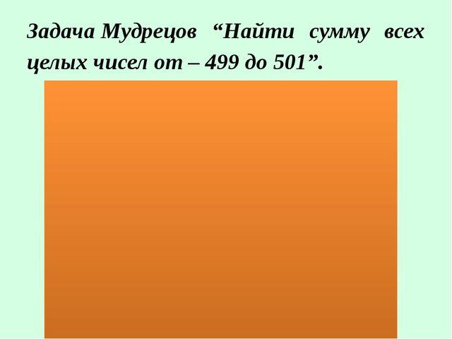 """ЗадачаМудрецов """"Найти сумму всех целых чисел от – 499 до 501""""."""