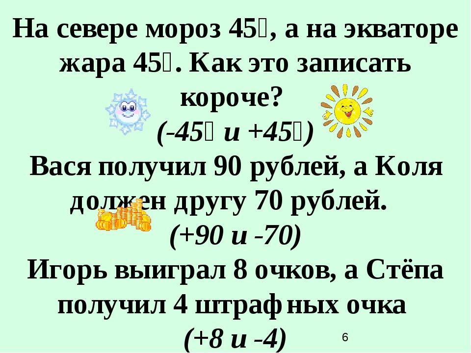На севере мороз 45⁰, а на экваторе жара 45⁰. Как это записать короче? (-45⁰ и...