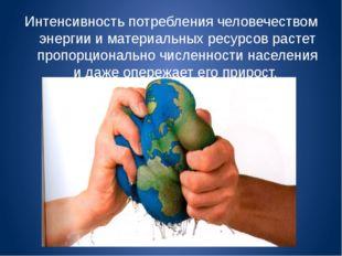 Интенсивность потребления человечеством энергии и материальных ресурсов расте