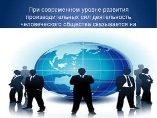 При современном уровне развития производительных сил деятельность человеческо