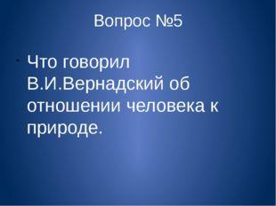 Вопрос №5 Что говорил В.И.Вернадский об отношении человека к природе.