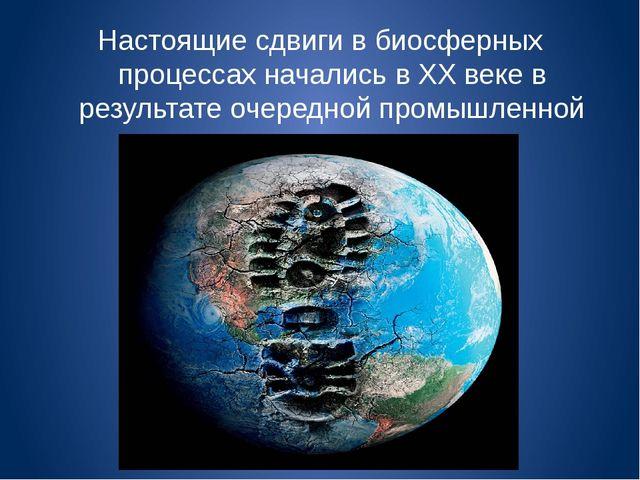 Настоящие сдвиги в биосферных процессах начались в XX веке в результате очере...