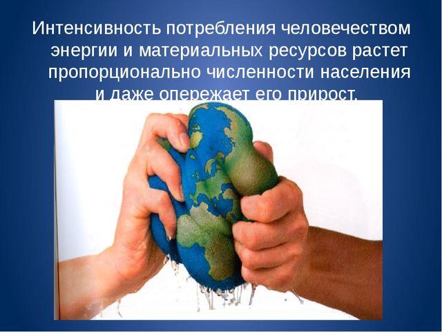 Интенсивность потребления человечеством энергии и материальных ресурсов расте...