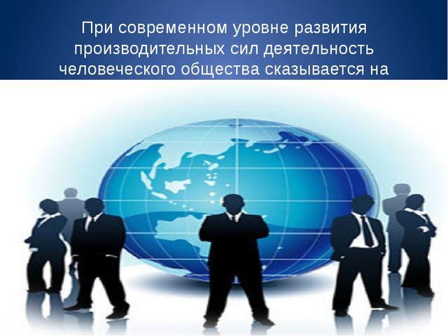 При современном уровне развития производительных сил деятельность человеческо...