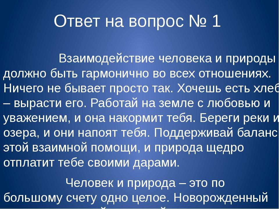 Ответ на вопрос № 1 Взаимодействие человека и природы должно быть гармонично...