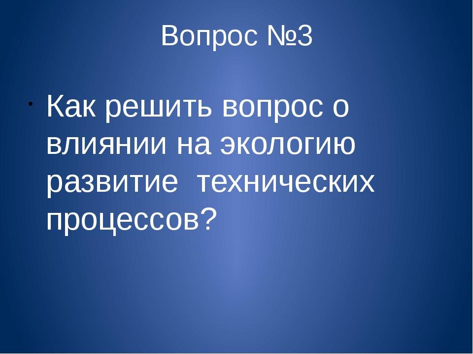 Вопрос №3 Как решить вопрос о влиянии на экологию развитие технических процес...
