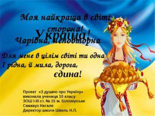 Моя найкраща в світі сторона! Чарівна, неповторна Україна! Для мене в цілім с