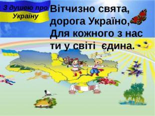 Вітчизно свята, дорога Україно, Для кожного з нас ти у свiтi єдина. З душею п