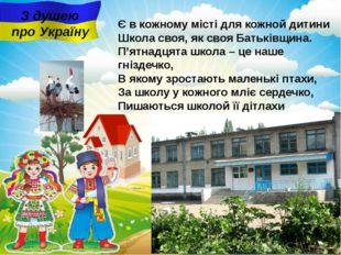 З душею про Україну Є в кожному місті для кожной дитини Школа своя, як своя Б