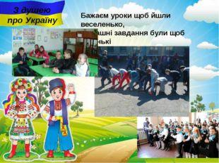 З душею про Україну Бажаєм уроки щоб йшли веселенько, Домашні завдання були