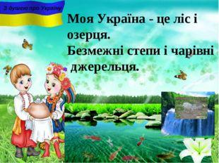 Моя Україна - це ліс і озерця. Безмежні степи i чарiвнi джерельця. З душею пр