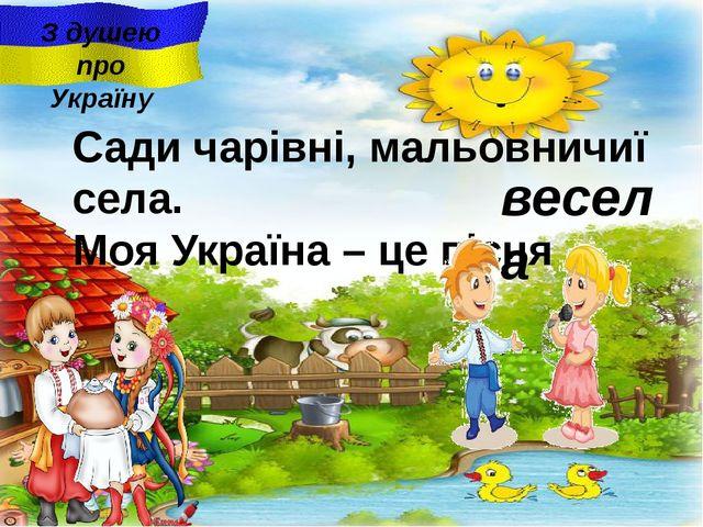 весела З душею про Україну Сади чарiвнi, мальовничиї села. Моя Україна – це п...