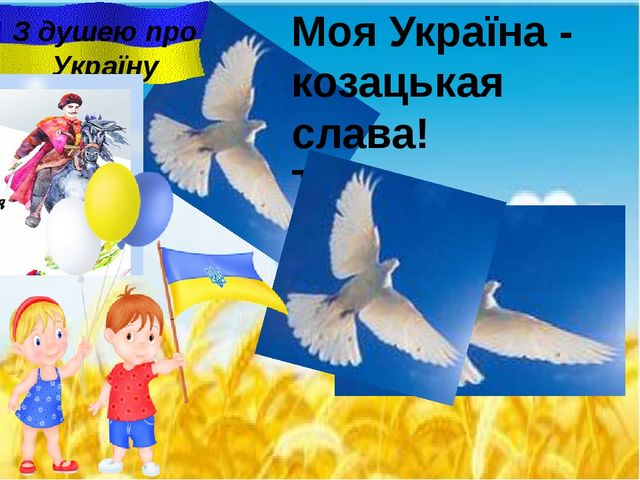Моя Україна - козацькая слава! Така волелюбна i мирна держава . З душею про У...