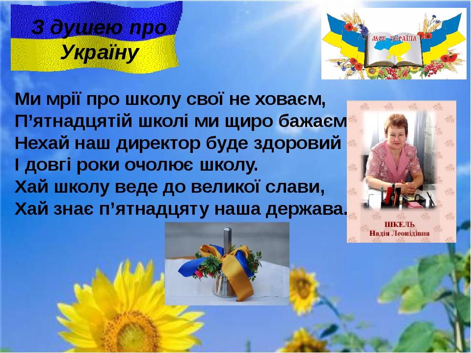 З душею про Україну Ми мрії про школу свої не ховаєм, П'ятнадцятій школі ми щ...