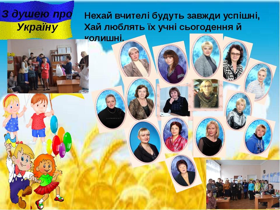 З душею про Україну Нехай вчителі будуть завжди успішні, Хай люблять їх учні...