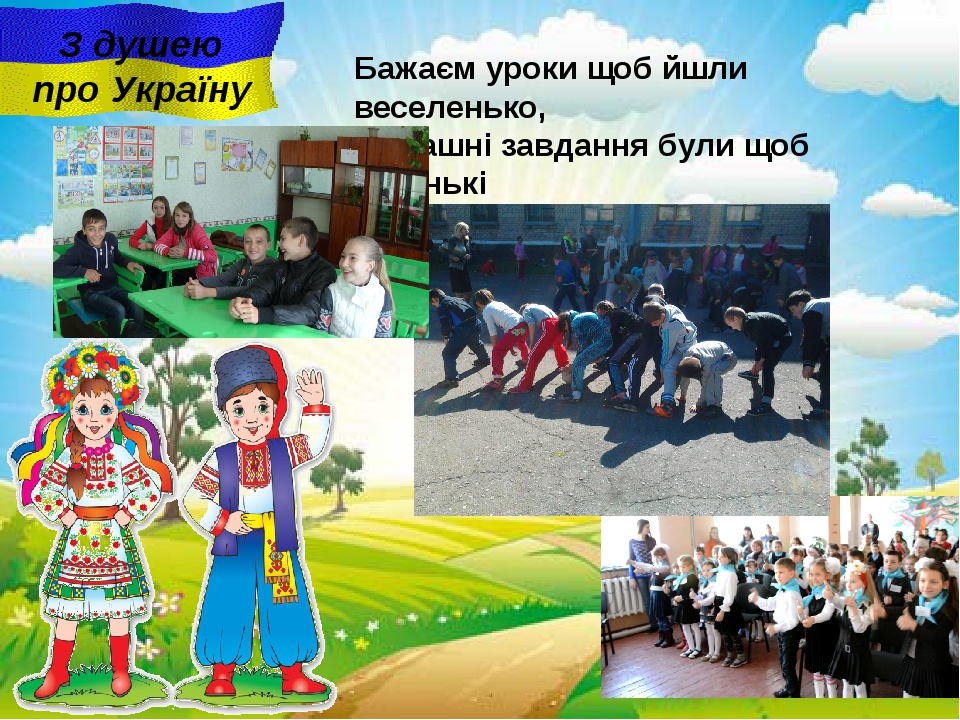 З душею про Україну Бажаєм уроки щоб йшли веселенько, Домашні завдання були...