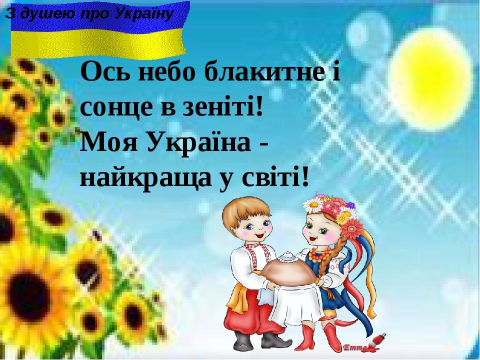 Ось небо блакитне i сонце в зенiтi! Моя Україна - найкраща у світі! З душею п...