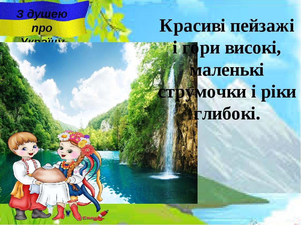 З душею про Україну Красиві пейзажі i гори високі, маленькі струмочки i ріки...