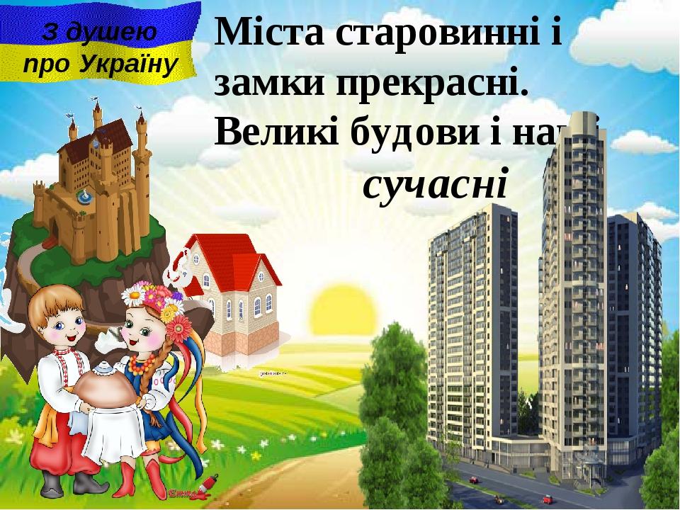 сучасні Міста старовинні i замки прекрасні. Великі будови і наші З душею про...