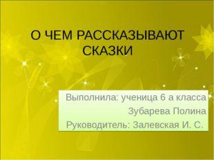 О ЧЕМ РАССКАЗЫВАЮТ СКАЗКИ Выполнила: ученица 6 а класса Зубарева Полина Руков