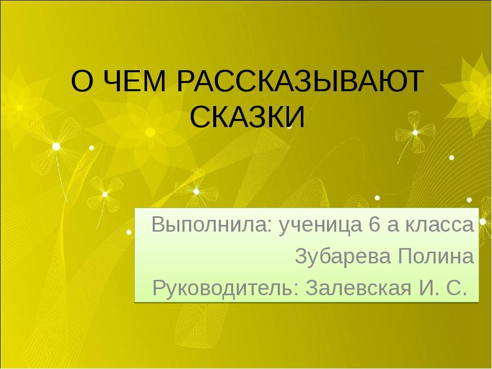 О ЧЕМ РАССКАЗЫВАЮТ СКАЗКИ Выполнила: ученица 6 а класса Зубарева Полина Руков...