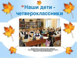 Презентация к родительскому собранию подготовлена классным руководителем 4-Б
