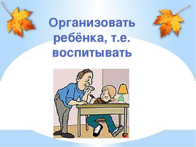 Организовать ребёнка, т.е. воспитывать