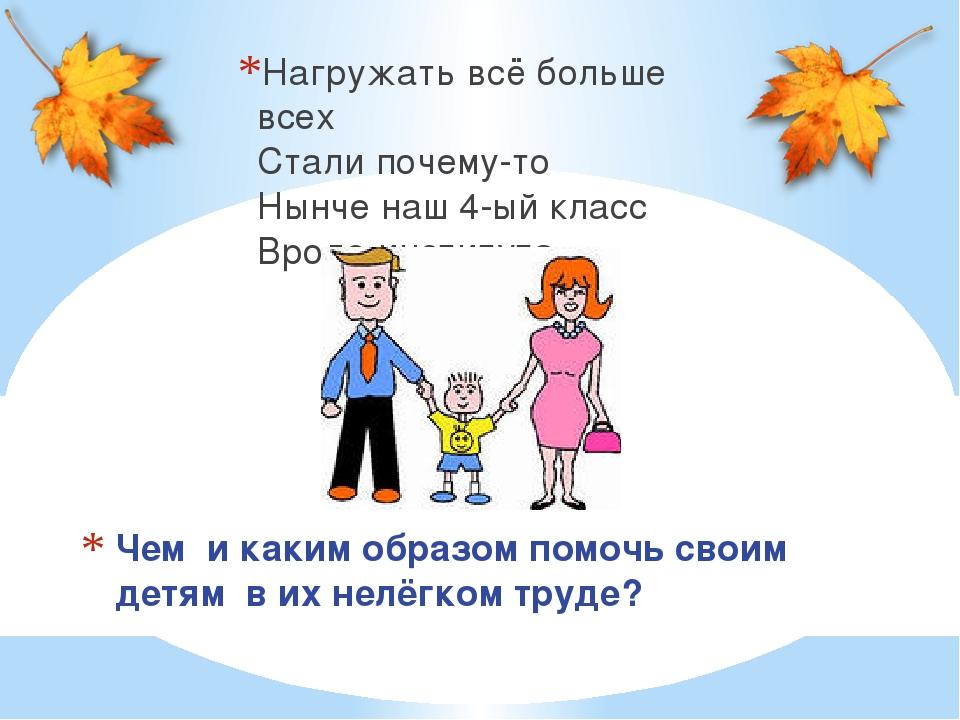 Чем и каким образом помочь своим детям в их нелёгком труде? Нагружать всё бол...
