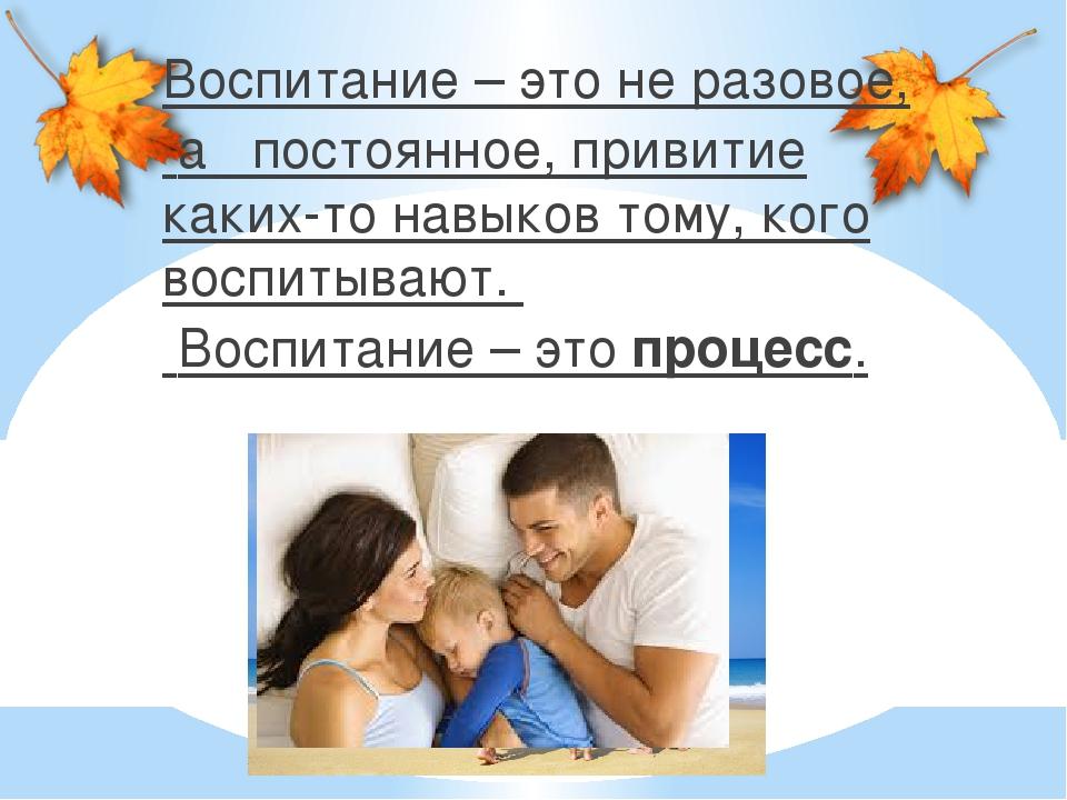 Воспитание – это не разовое, а постоянное, привитие каких-то навыков тому, ко...