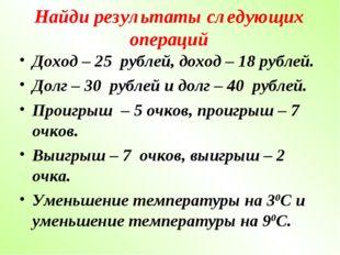 Найди результаты следующих операций Доход – 25 рублей, доход – 18 рублей. Дол