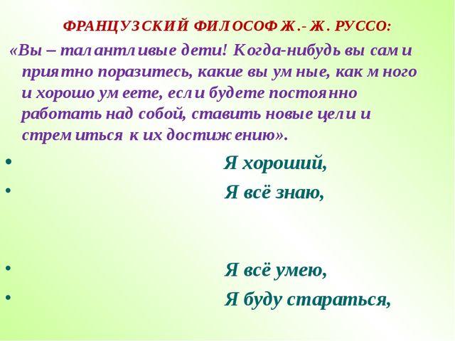 ФРАНЦУЗСКИЙ ФИЛОСОФ Ж.- Ж. РУССО: «Вы – талантливые дети! Когда-нибудь вы сам...