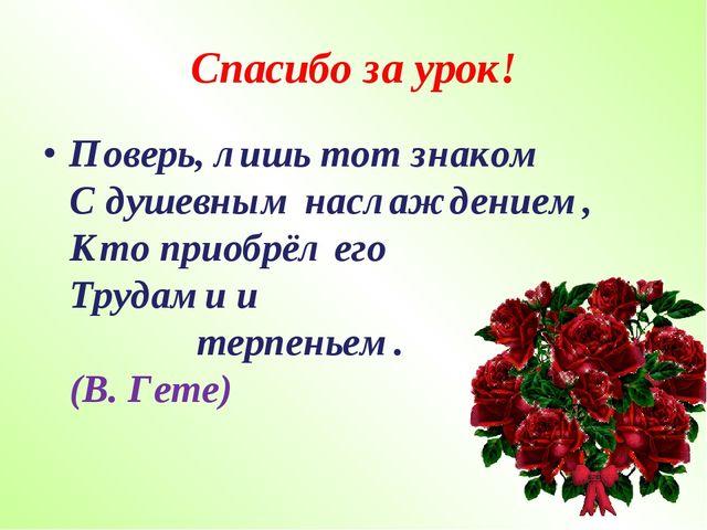 Спасибо за урок! Поверь, лишь тот знаком С душевным наслаждением, Кто приобрё...
