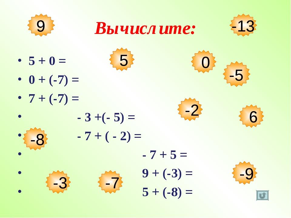 Вычислите: 5 + 0 = 0 + (-7) = 7 + (-7) = - 3 +(- 5) = - 7 + ( - 2) = - 7 + 5...