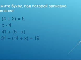 Укажите букву, под которой записано уравнение: а) (4 + 2) = 5 б) х - 4 в) 41