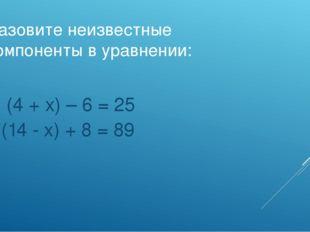 Назовите неизвестные компоненты в уравнении: а) (4 + х) – 6 = 25 б)(14 - х) +