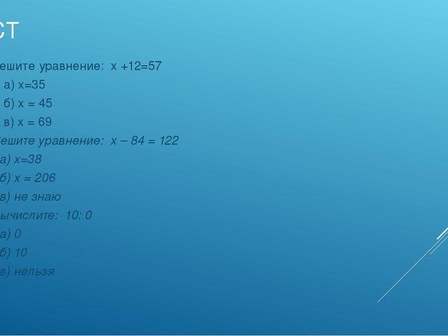 тЕСТ 4. Решите уравнение: х +12=57 а) х=35 б) х = 45 в) х = 69 5. Решите урав...