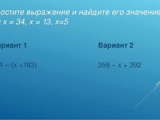 Упростите выражение и найдите его значение при х = 34, х = 13, х=5 Вариант 1...
