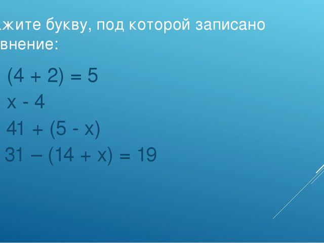 Укажите букву, под которой записано уравнение: а) (4 + 2) = 5 б) х - 4 в) 41...