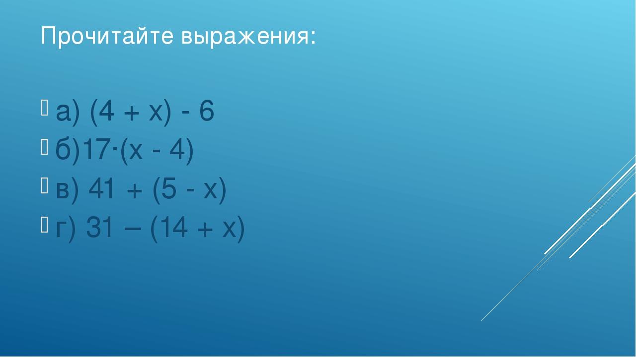 Прочитайте выражения: а) (4 + х) - 6 б)17∙(х - 4) в) 41 + (5 - х) г) 31 – (14...